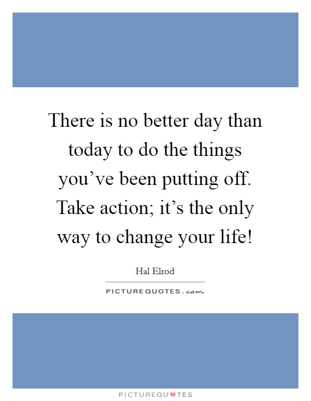 There is no better day than today to do the things you've been putting off. Take action; it's the only way to change your life! Picture Quote #1