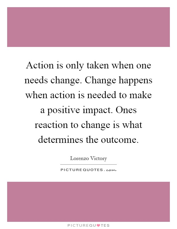 Action is only taken when one needs change. Change happens when action is needed to make a positive impact. Ones reaction to change is what determines the outcome Picture Quote #1