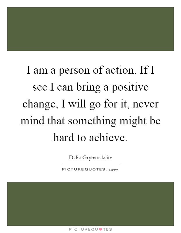 I am a person of action. If I see I can bring a positive change, I will go for it, never mind that something might be hard to achieve Picture Quote #1