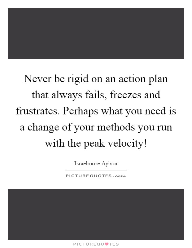 Never be rigid on an action plan that always fails, freezes and frustrates. Perhaps what you need is a change of your methods you run with the peak velocity! Picture Quote #1