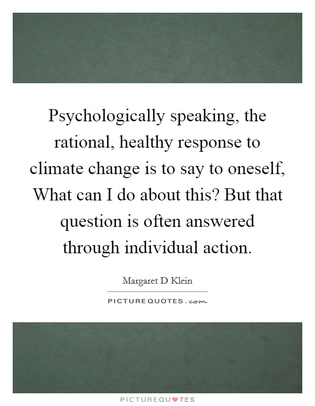 Psychologically speaking, the rational, healthy response to climate change is to say to oneself, What can I do about this? But that question is often answered through individual action Picture Quote #1