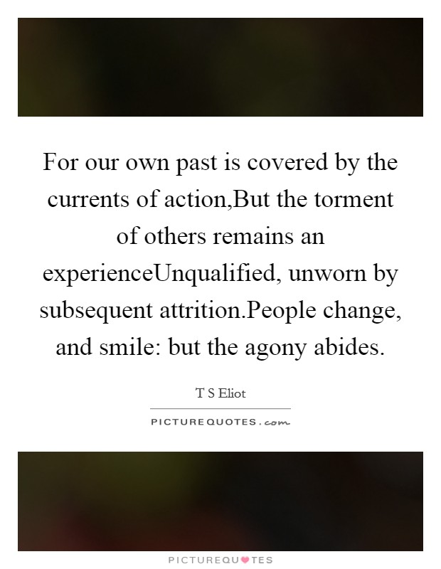 For our own past is covered by the currents of action,But the torment of others remains an experienceUnqualified, unworn by subsequent attrition.People change, and smile: but the agony abides Picture Quote #1