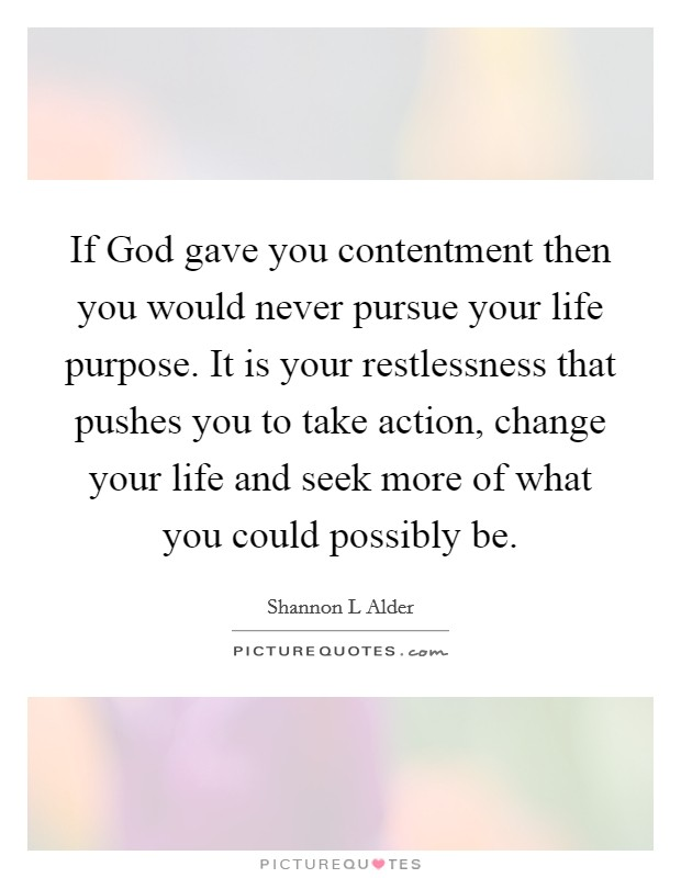 If God gave you contentment then you would never pursue your life purpose. It is your restlessness that pushes you to take action, change your life and seek more of what you could possibly be Picture Quote #1