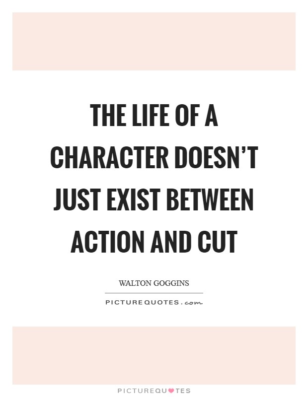 The life of a character doesn't just exist between action and cut Picture Quote #1