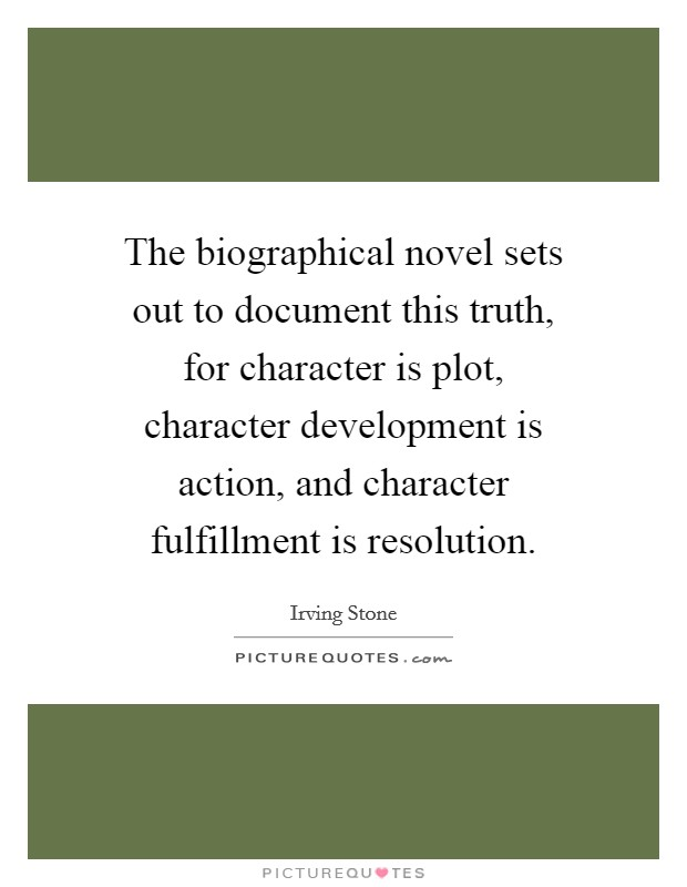 The biographical novel sets out to document this truth, for character is plot, character development is action, and character fulfillment is resolution Picture Quote #1