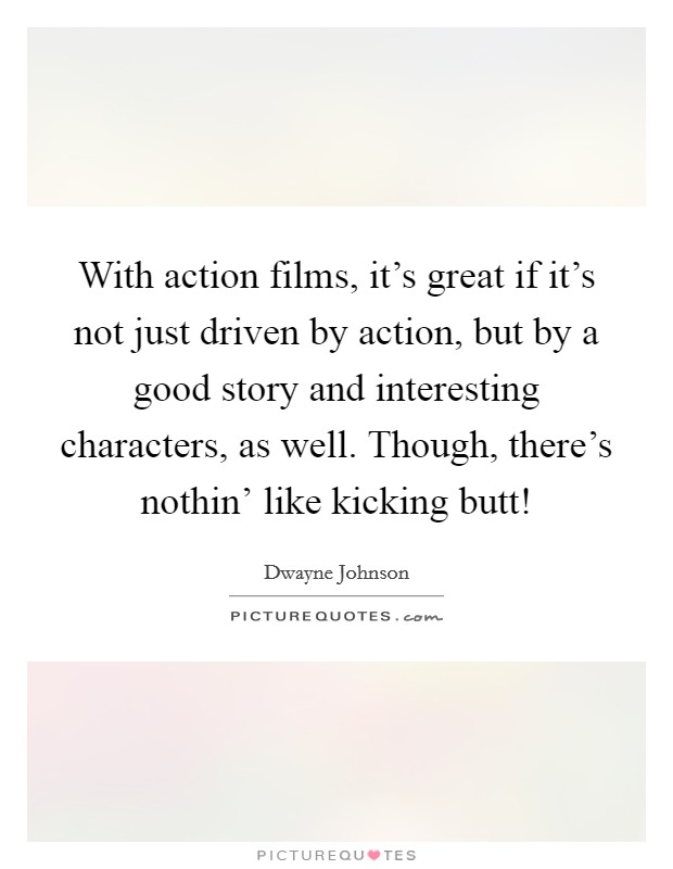 With action films, it's great if it's not just driven by action, but by a good story and interesting characters, as well. Though, there's nothin' like kicking butt! Picture Quote #1
