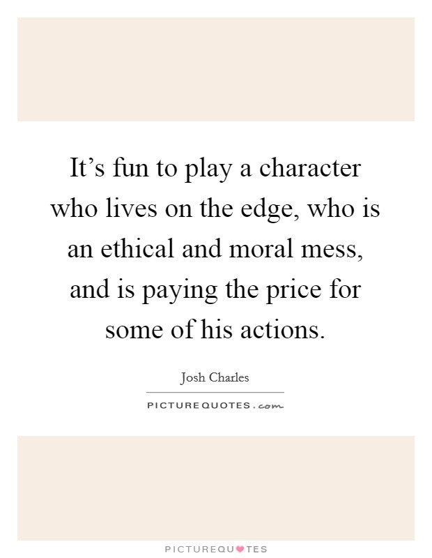 It's fun to play a character who lives on the edge, who is an ethical and moral mess, and is paying the price for some of his actions Picture Quote #1