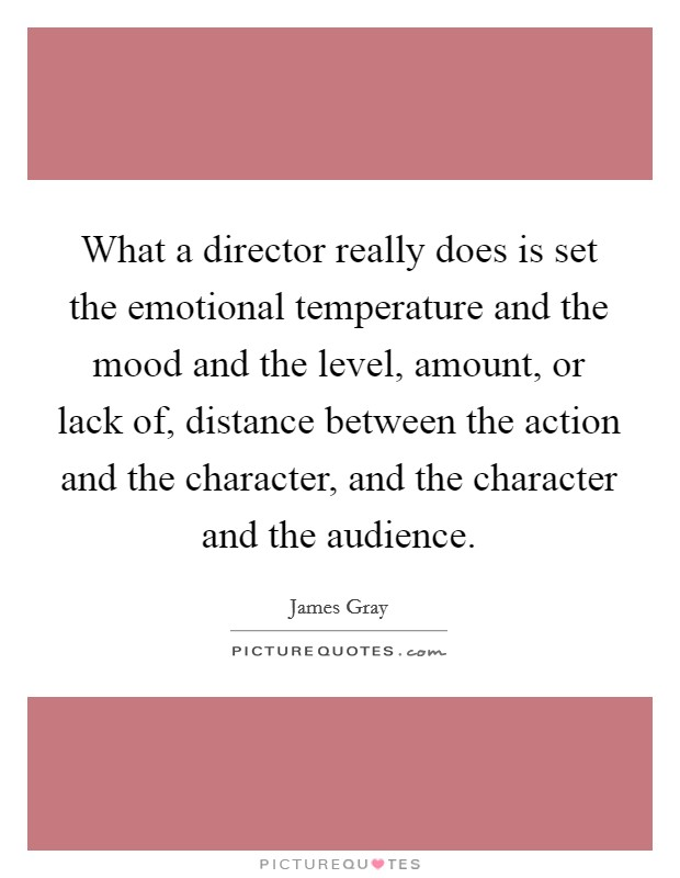 What a director really does is set the emotional temperature and the mood and the level, amount, or lack of, distance between the action and the character, and the character and the audience Picture Quote #1