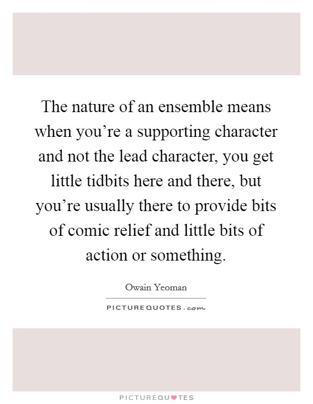 The nature of an ensemble means when you're a supporting character and not the lead character, you get little tidbits here and there, but you're usually there to provide bits of comic relief and little bits of action or something Picture Quote #1