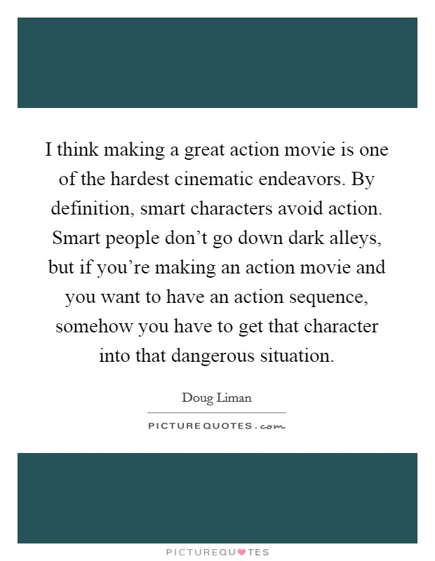 I think making a great action movie is one of the hardest cinematic endeavors. By definition, smart characters avoid action. Smart people don't go down dark alleys, but if you're making an action movie and you want to have an action sequence, somehow you have to get that character into that dangerous situation Picture Quote #1