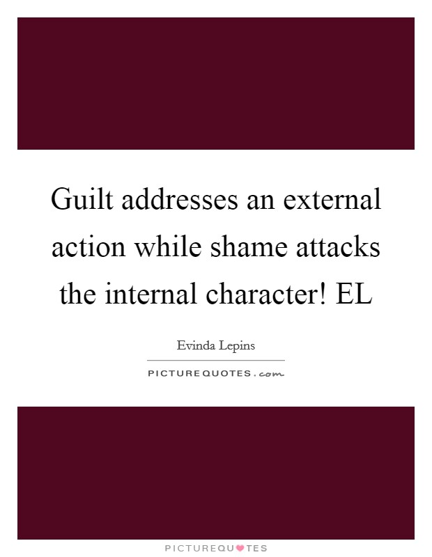 Guilt addresses an external action while shame attacks the internal character! EL Picture Quote #1