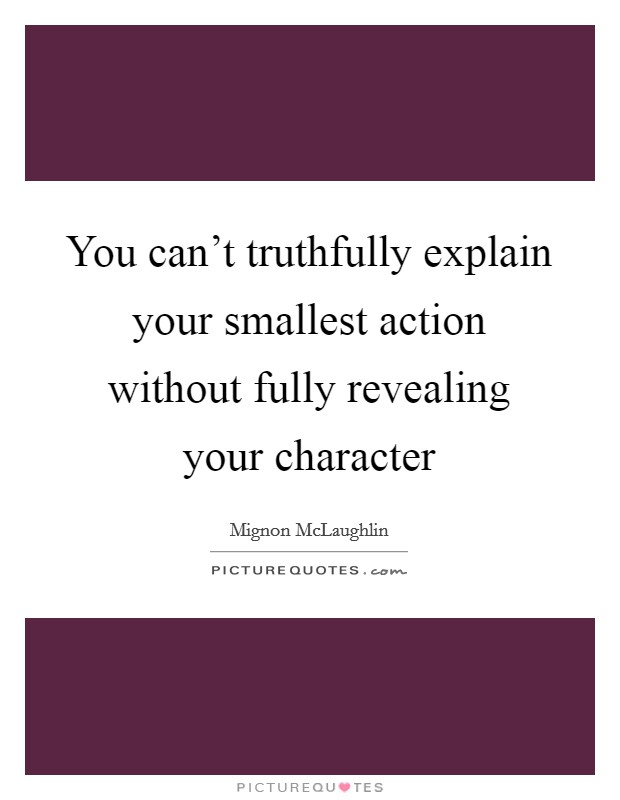 You can't truthfully explain your smallest action without fully revealing your character Picture Quote #1