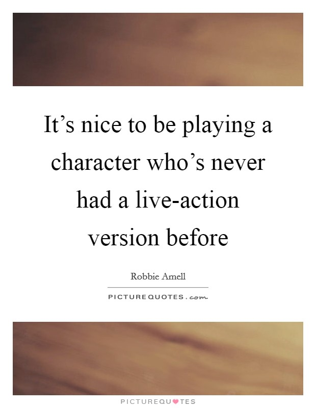It's nice to be playing a character who's never had a live-action version before Picture Quote #1