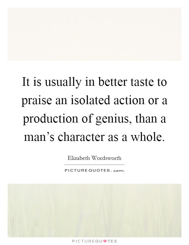 It is usually in better taste to praise an isolated action or a production of genius, than a man's character as a whole Picture Quote #1