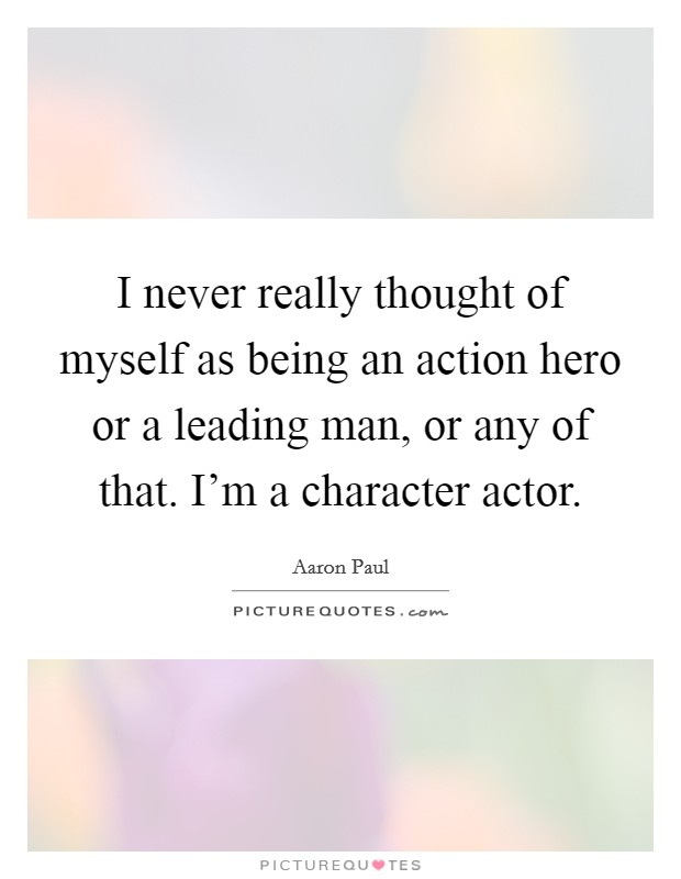 I never really thought of myself as being an action hero or a leading man, or any of that. I'm a character actor Picture Quote #1