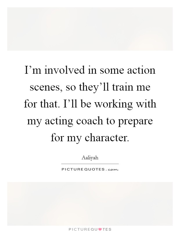 I'm involved in some action scenes, so they'll train me for that. I'll be working with my acting coach to prepare for my character Picture Quote #1