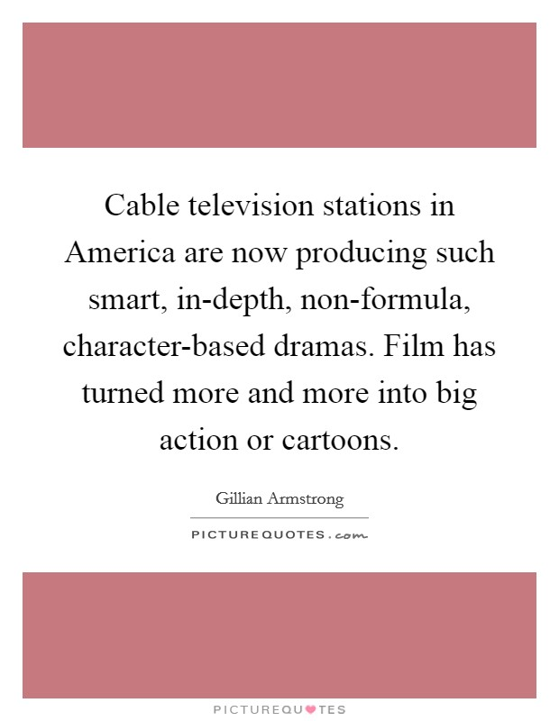 Cable television stations in America are now producing such smart, in-depth, non-formula, character-based dramas. Film has turned more and more into big action or cartoons Picture Quote #1