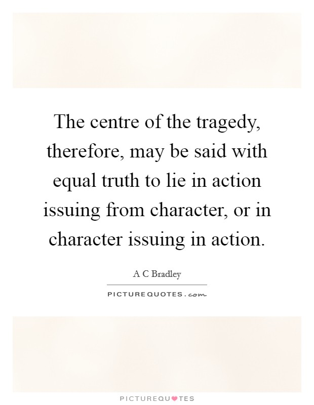 The centre of the tragedy, therefore, may be said with equal truth to lie in action issuing from character, or in character issuing in action Picture Quote #1