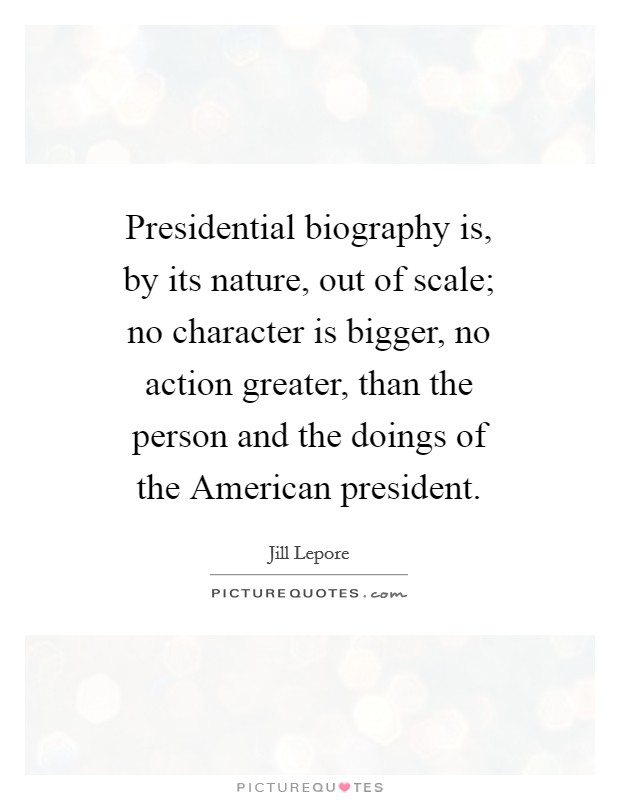 Presidential biography is, by its nature, out of scale; no character is bigger, no action greater, than the person and the doings of the American president Picture Quote #1