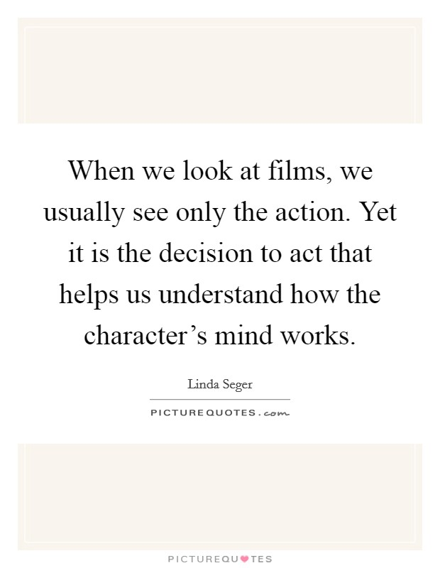 When we look at films, we usually see only the action. Yet it is the decision to act that helps us understand how the character's mind works Picture Quote #1