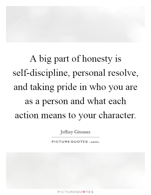 A big part of honesty is self-discipline, personal resolve, and taking pride in who you are as a person and what each action means to your character Picture Quote #1