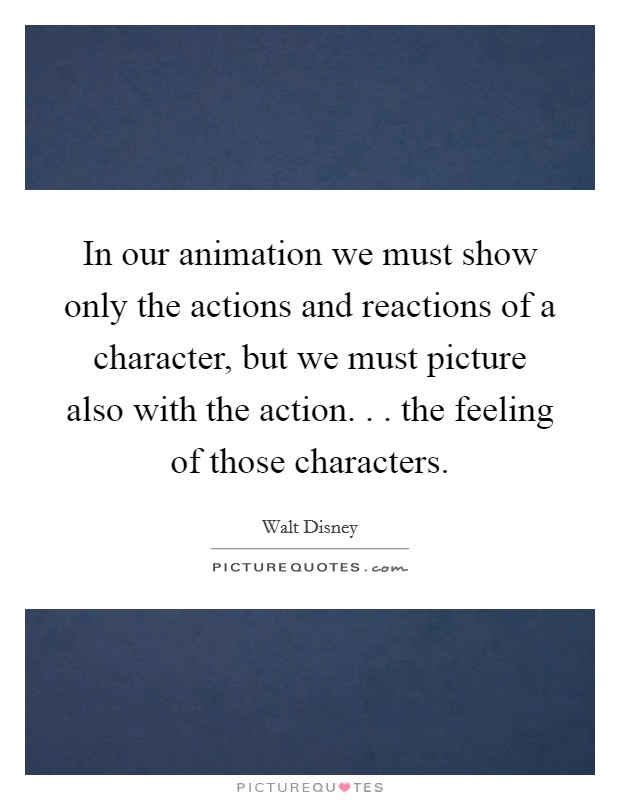 In our animation we must show only the actions and reactions of a character, but we must picture also with the action. . . the feeling of those characters Picture Quote #1