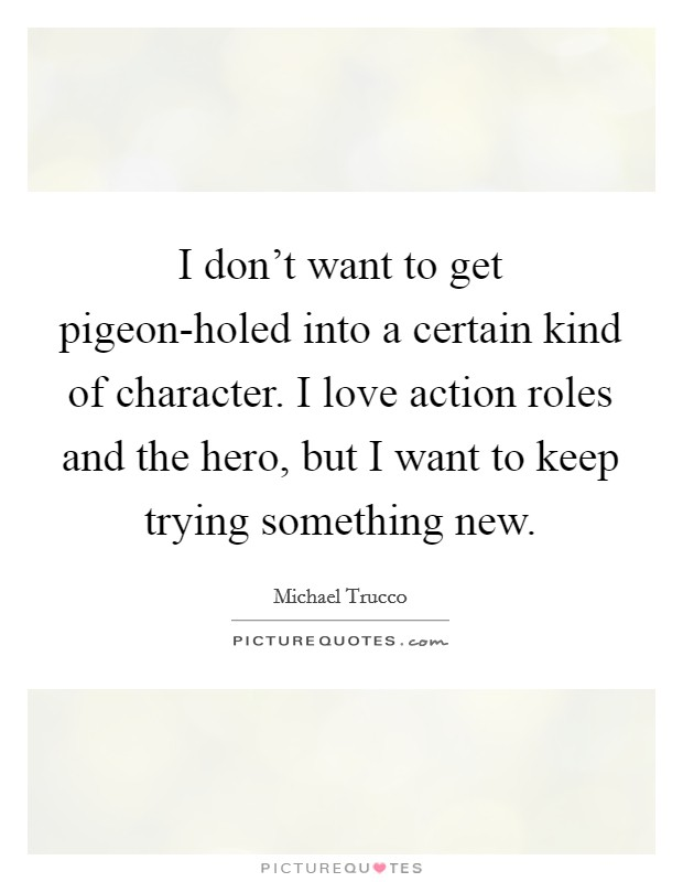 I don't want to get pigeon-holed into a certain kind of character. I love action roles and the hero, but I want to keep trying something new Picture Quote #1