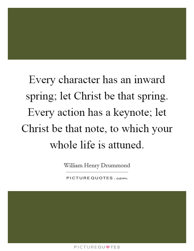 Every character has an inward spring; let Christ be that spring. Every action has a keynote; let Christ be that note, to which your whole life is attuned Picture Quote #1