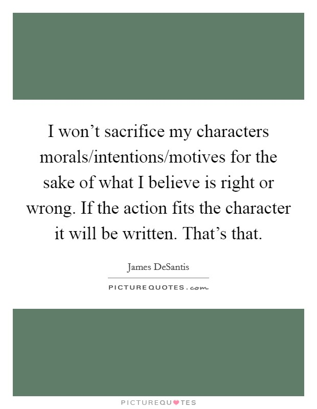 I won't sacrifice my characters morals/intentions/motives for the sake of what I believe is right or wrong. If the action fits the character it will be written. That's that Picture Quote #1