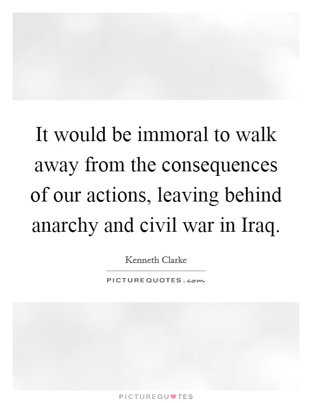It would be immoral to walk away from the consequences of our actions, leaving behind anarchy and civil war in Iraq Picture Quote #1