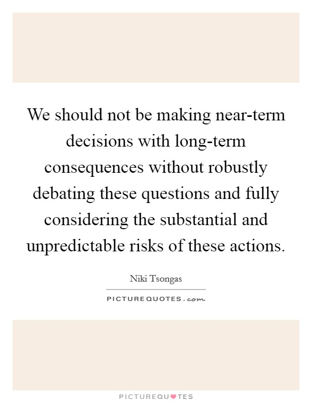 We should not be making near-term decisions with long-term consequences without robustly debating these questions and fully considering the substantial and unpredictable risks of these actions Picture Quote #1