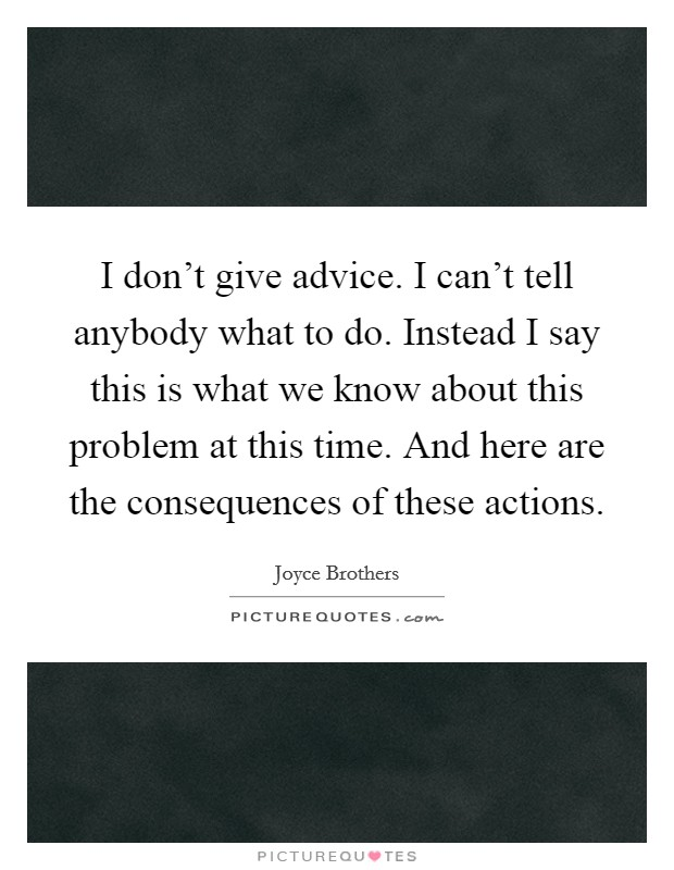 I don't give advice. I can't tell anybody what to do. Instead I say this is what we know about this problem at this time. And here are the consequences of these actions Picture Quote #1