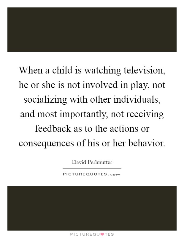 When a child is watching television, he or she is not involved in play, not socializing with other individuals, and most importantly, not receiving feedback as to the actions or consequences of his or her behavior Picture Quote #1