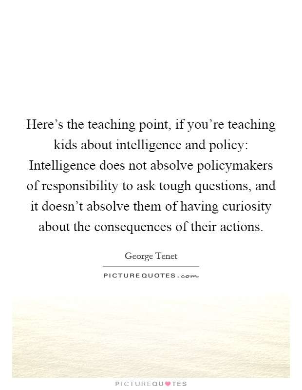 Here's the teaching point, if you're teaching kids about intelligence and policy: Intelligence does not absolve policymakers of responsibility to ask tough questions, and it doesn't absolve them of having curiosity about the consequences of their actions Picture Quote #1