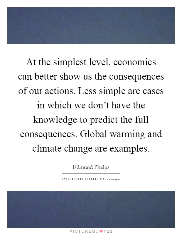 At the simplest level, economics can better show us the consequences of our actions. Less simple are cases in which we don't have the knowledge to predict the full consequences. Global warming and climate change are examples Picture Quote #1