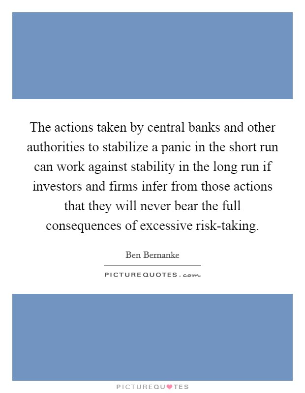 The actions taken by central banks and other authorities to stabilize a panic in the short run can work against stability in the long run if investors and firms infer from those actions that they will never bear the full consequences of excessive risk-taking Picture Quote #1