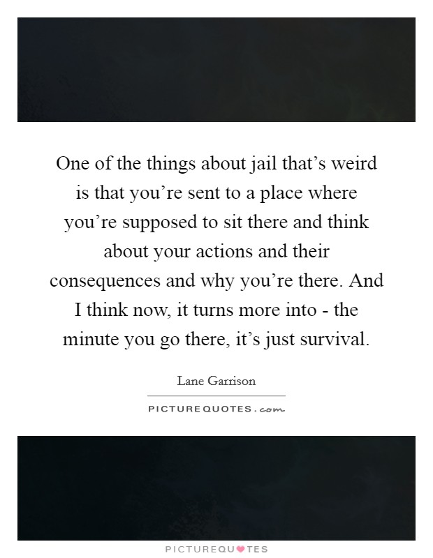One of the things about jail that's weird is that you're sent to a place where you're supposed to sit there and think about your actions and their consequences and why you're there. And I think now, it turns more into - the minute you go there, it's just survival Picture Quote #1