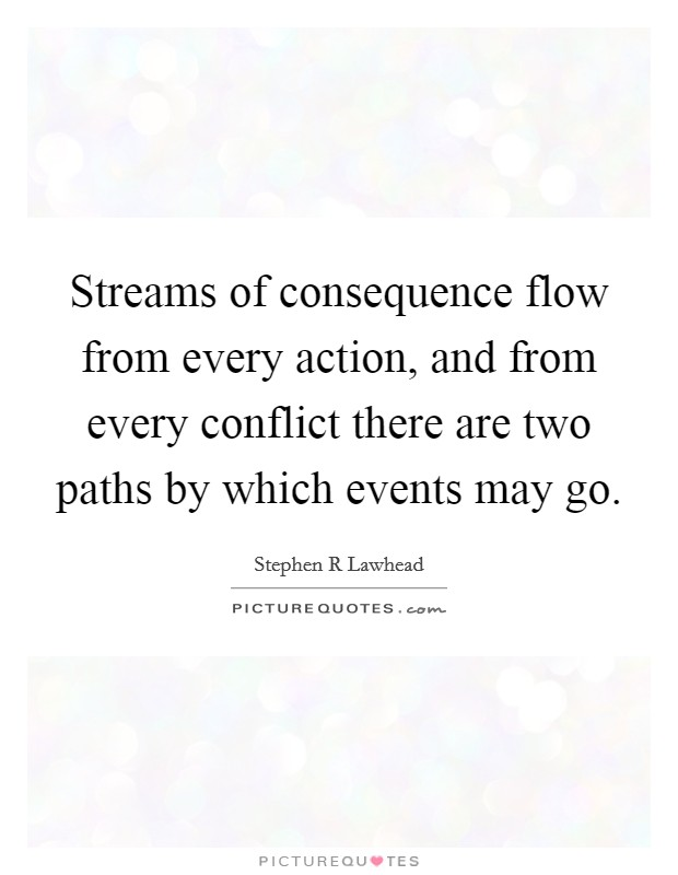 Streams of consequence flow from every action, and from every conflict there are two paths by which events may go Picture Quote #1