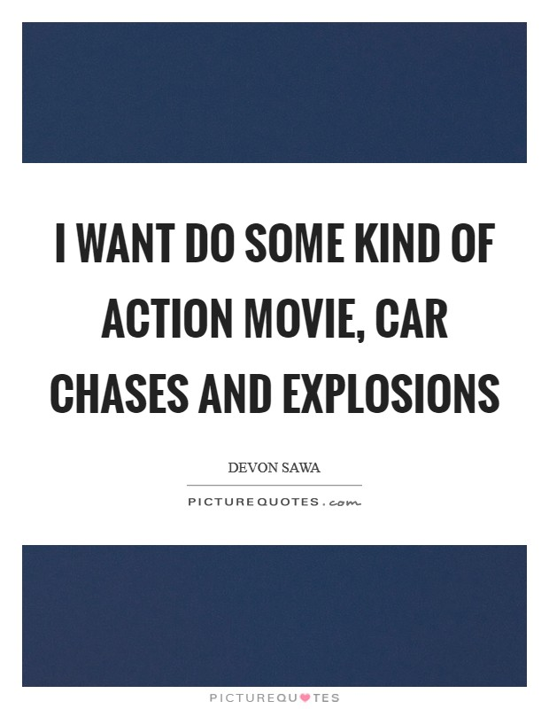 I want do some kind of action movie, car chases and explosions Picture Quote #1