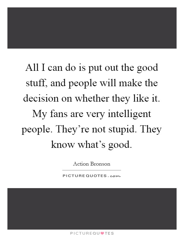 All I can do is put out the good stuff, and people will make the decision on whether they like it. My fans are very intelligent people. They're not stupid. They know what's good Picture Quote #1