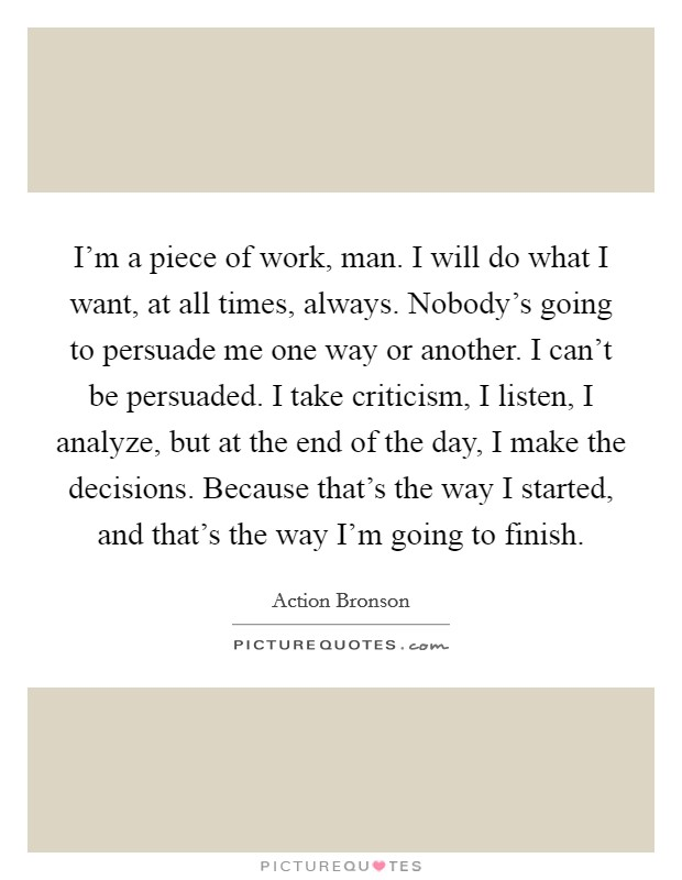 I'm a piece of work, man. I will do what I want, at all times, always. Nobody's going to persuade me one way or another. I can't be persuaded. I take criticism, I listen, I analyze, but at the end of the day, I make the decisions. Because that's the way I started, and that's the way I'm going to finish Picture Quote #1