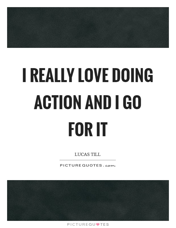 I really love doing action and I go for it Picture Quote #1