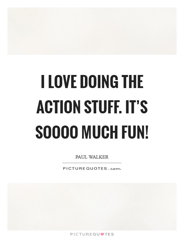 I love doing the action stuff. It's soooo much fun! Picture Quote #1