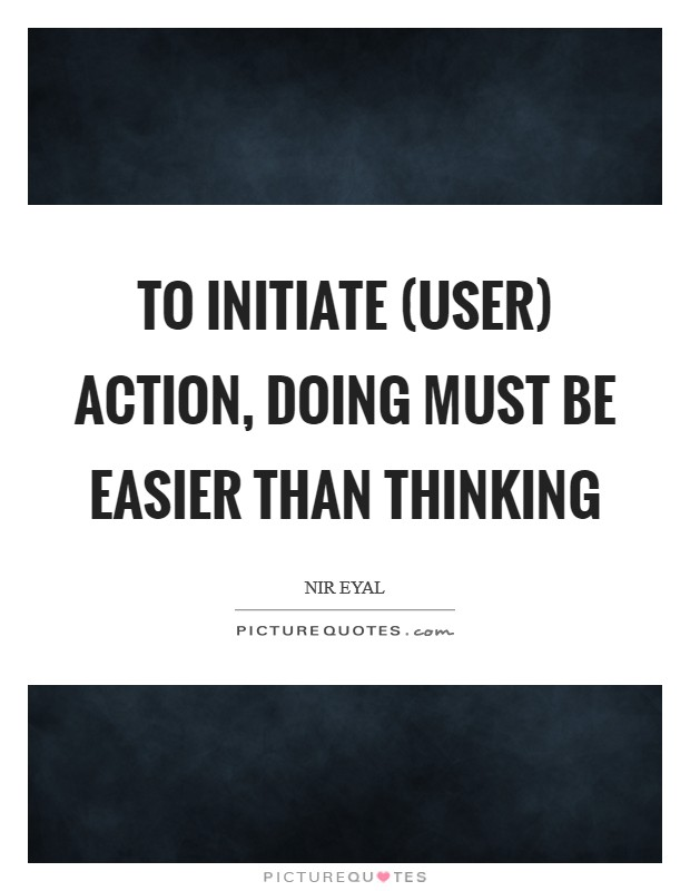 To initiate (user) action, doing must be easier than thinking Picture Quote #1