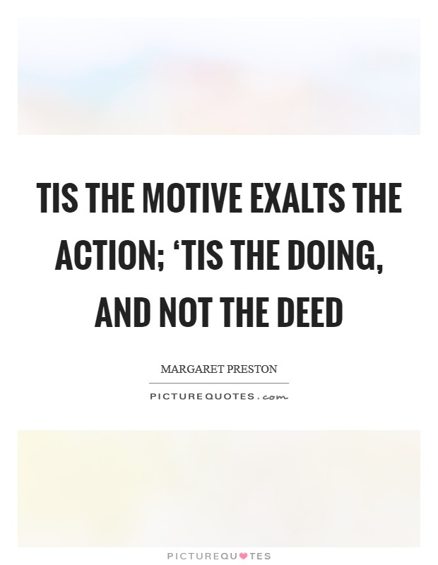 Tis the motive exalts the action; 'Tis the doing, and not the deed Picture Quote #1