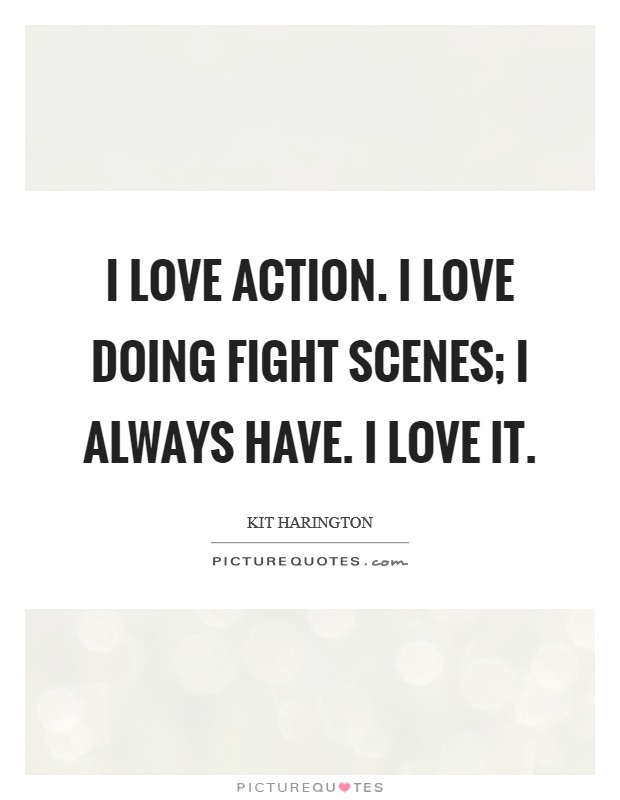 I love action. I love doing fight scenes; I always have. I love it Picture Quote #1