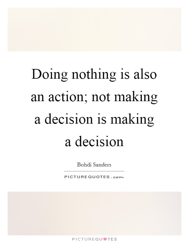 Doing nothing is also an action; not making a decision is making a decision Picture Quote #1