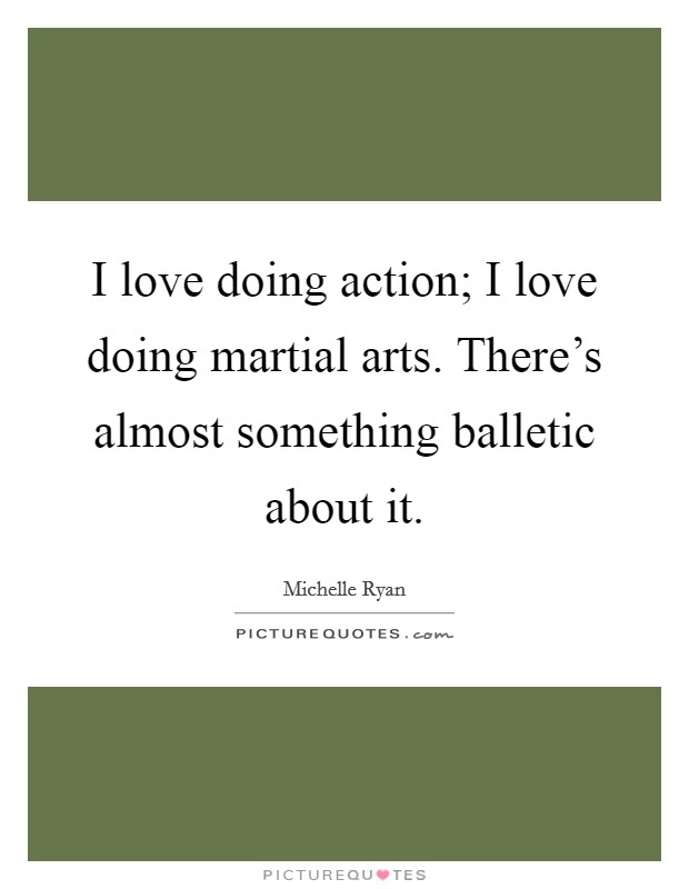 I love doing action; I love doing martial arts. There's almost something balletic about it Picture Quote #1