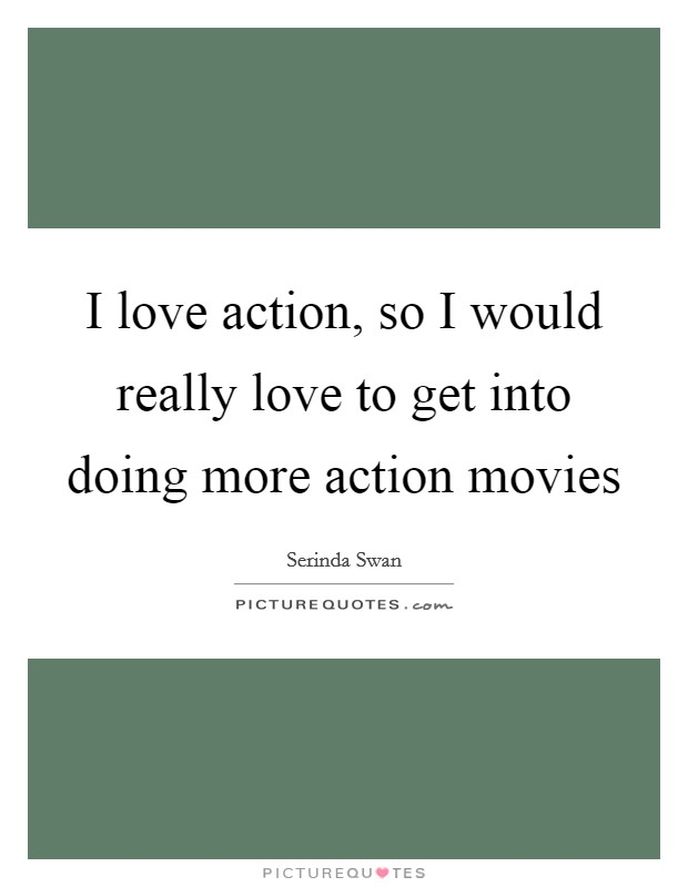 I love action, so I would really love to get into doing more action movies Picture Quote #1