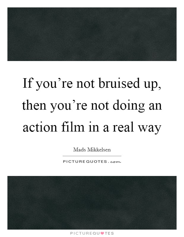 If you're not bruised up, then you're not doing an action film in a real way Picture Quote #1